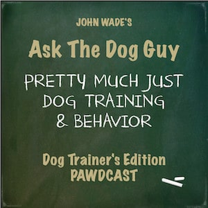 John Wade's Ask The Dog Guy Pretty Much Just Dog Training & Behavior Dog Trainer's Edition Pawdcast - Podcast