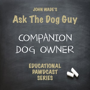 John Wade's Ask The Dog Guy Dog Companion Dog Owner Educational Pawdcast Series - Podcast